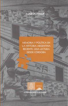 Memoria y política en la historia argentina : una lectura desde Córdoba / Marta Philp ; prólogo de César Tcach