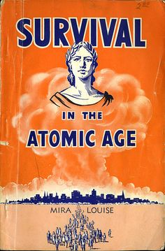 """""""Survival in the Atomic Age""""  ~ Thinking that this is possible is a recipe for disaster!"""