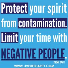 Protect your spirit from contamination. Limit your time with negative people. -Thema Davis