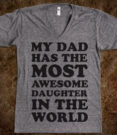 I need this shirt... Just add an S to daughter and my dad is good to go:)