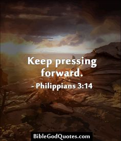 Keep pressing forward. – Philippians 3:14.  Got to keep reminding myself of this when I dont feel good about life!