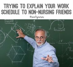 Trying to explain your work schedule to non-nursing friends.