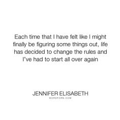"""Jennifer Elisabeth - """"Each time that I have felt like I might finally be figuring some things out, life..."""". hope, time, girls, self-acceptance, change, healing, growing-up, anxiety, depression, prayer, self-love, coming-of-age, rules, teenagers, teens, starting-over, self-reflection, born-ready, jennifer-elisabeth"""