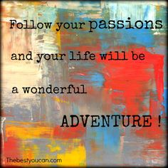 Follow your passions and your life will be a wonderful adventure! thebestyoucan.com