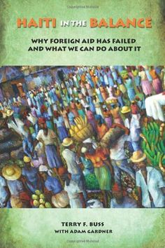 Haiti in the Balance: Why Foreign Aid Has Failed and What We Can Do About It by Terry F. Buss. $25.52. Publisher: Brookings Institution Press (October 1, 2008). Author: Terry F. Buss. Publication: October 1, 2008
