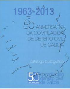 50 Aniversario da Compilación de Dereito Civil de Galicia (1963-2013): Catálogo bibliográfico (2013)