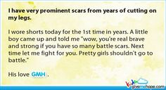 I have very prominent scars from years of cutting on my legs..... but the sad part is that its always the beautiful ones who fight the worst battles.... beautiful girls are the loneliest n same goes for the boys