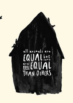 all animals are EQUAL but some are more EQUAL than others - Animal Farm, George Owell