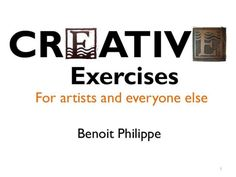 Creative Exercises For Artists by Benoit Philippe, via Slideshare    One Day Excercises for High School Art Class (prob adjust for Elementary and Middle School)