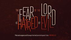 The fear of the Lord is hatred of evil. Pride and arrogance and the way of evil and perverted speech I hate. Proverbs 8:13