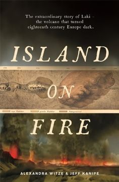 Island on Fire: The extraordinary story of Laki, the volcano that turned eighteenth-century Europe dark by Alexandra Witze and Jeff Kanipe ]