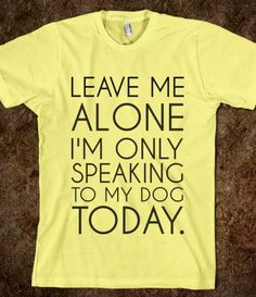 I'm only speaking to my dog T-shirt.....LOVE IT!