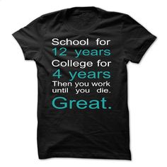 School for 12 years College for 4 years then you work T Shirts, Hoodies, Sweatshirts - #retro t shirts #black sweatshirt. BUY NOW => https://www.sunfrog.com/LifeStyle/School-for-12-years-College-for-4-years-then-you-work-until-you-die-Great-.html?60505