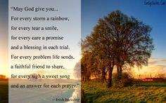 May God give you… For every storm a rainbow,  for every tear a smile,  for every care a promise  and a blessing in each trial.  For every problem life sends,  a faithful friend to share,  for every sigh a sweet song  and an answer for each prayer