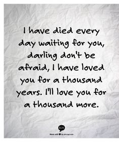 i have died every day waiting for you, darling don't be afraid, i have loved you for a thousand years. i'll love you for a thousand more.
