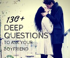 130  Deep Questions to Ask Your Boyfriend