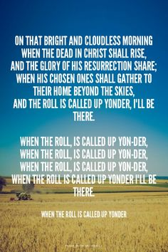 """On that bright and cloudless morning when the dead in Christ shall rise, And the glory of His resurrection share; When His chosen ones shall gather to their home beyond the skies, And the roll is called up yonder, I""""ll be there.  When the roll, is called up yo... - When The Roll Is Called Up Yonder 