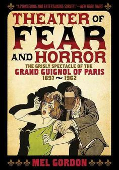 Theater of Fear & Horror: The Grisly Spectacle of the Grand Guignol of Paris, 1897-1962