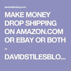 MAKE MONEY DROP SHIPPING ON AMAZON.COM OR EBAY OR BOTH - DAVIDSTILESBLOG.COM