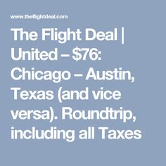 The Flight Deal |   United – $76: Chicago – Austin, Texas (and vice versa). Roundtrip, including all Taxes