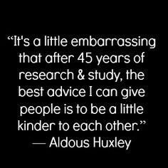 Be a little kinder... -Aldous Huxley