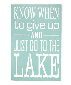 Loving this 'Know When to Give Up and Just Go to the Lake' Wall Sign on #zulily! #zulilyfinds