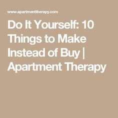Do It Yourself: 10 Things to Make Instead of Buy | Apartment Therapy