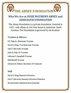 Who We Are at SUSIE MATHEWS ABNEY and ASSOCIATES FOUNDATION http://abneyfoundation.org/who.htm The Abney Foundation http://abneyfoundation.org/ is a private foundation, founded in 1957, with offices at 100 Vine Street in Anderson, South Carolina. The Foundation is governed by six trustees.
