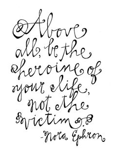 above all be the heroine of your life not the victim nora ephron motivation motivational quotes quote Great Quotes, Quotes To Live By, Me Quotes, Inspirational Quotes, Start Quotes, Motivational Quotes, Meaningful Quotes, Faith Quotes, Famous Quotes