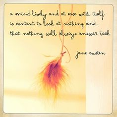A mind lively and at ease with itself is content to look at nothing and that nothing will always answer back. ~ Jane Austen