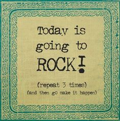 Today is going to ROCK!