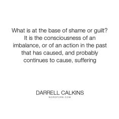 "Darrell Calkins - ""What is at the base of shame or guilt? It is the consciousness of an imbalance, or..."". humor, happiness, inspiration, zen, creativity, purpose, evolution, buddhism, guilt, shame, curiosity, intuition, conscience, mysticism, taoism, asian-philosophy, cobaltsaffron, darrell-calkins, personal-skills-development, well-being, darrell-calkins-cobaltsaffron, cobaltsaffron-retreat, comparative-religion, darrell-calkins-retreat, darrell-calkins-seminar, cobalt-saffron-retreat…"