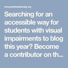 Searching for an accessible way for students with visual impairments to blog this year? Become a contributor on the Perkins School Technology blog! How To Add a Student Post | Paths to Technology | Perkins eLearning