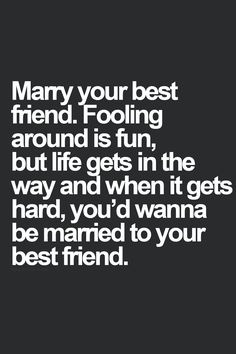 Marry your best friend. Fooling around is fun, but life gets in the way and when it gets hard, you'd wanna be married to your best friend.