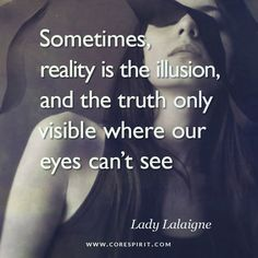 """""""Sometimes, reality is the illusion and the truth only visible where our eyes can't see"""" — Lady Lalaigne  Read more at www.corespirit.com"""