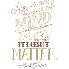 Age is an issue of mind over matter. If you don't mind it doesn't matter. -Mark Twain