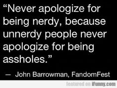 Never apologize for being nerdy...