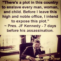 If JFK really said this then he saw what we are experiencing today, and it certainly led to his demise indeed!