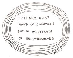 happiness is not found in solutions but in acceptance of the unresolved
