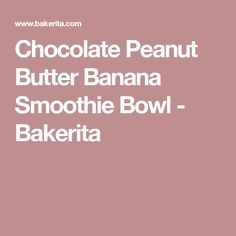 Chocolate Peanut Butter Banana Smoothie Bowl - Bakerita