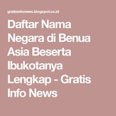 Daftar Nama Negara di Benua Asia Beserta Ibukotanya Lengkap - Gratis Info News