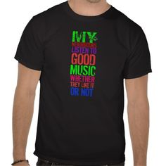 GOOD MUSIC  Funny t-shirt in an eye catching font, arrangement and colors with the words MY NEIGHBOURS LISTEN TO GOOD MUSIC WHETHER THEY LIKE IT ON NOT. Stylish and hip! Anyone who loves their music will like it!