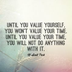 Until you value yourself, you won't value your time. Until you value your time, you will not do anything with it. -M Scott Peck