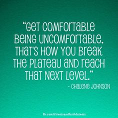 """Get comfortable being uncomfortable. That's how you break the plateau and reach that next level."" -Chalene Johnson"