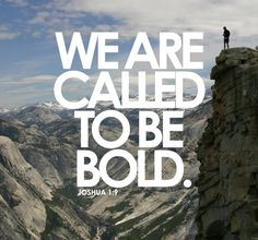 """We Are Called To Be Bold! Share God's Word and His Truth! """"Have I not commanded you? Be strong and of good courage; do not be afraid, nor be dismayed, for the Lord your God is with you wherever you go."""" Joshua 1:9"""