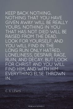 Keep back nothing. - C. S. Lewis // Mere Christianity // Read more at http://desiringgod.org/blog/posts/100-quotes-from-you-on-sanctification