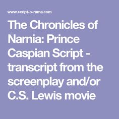 The Chronicles of Narnia: Prince Caspian Script - transcript from the screenplay and/or C.S. Lewis movie