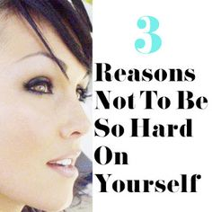 3 Reasons Not To Be So Hard On Yourself: