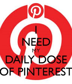 I NEED M Y DAILY DOSE OF PINTEREST