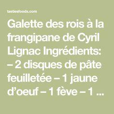 Galette des rois à la frangipane de Cyril Lignac Ingrédients: – 2 disques de pâte feuilletée – 1 jaune d'oeuf – 1 fève – 1 bouchon de rhum pour parfumer